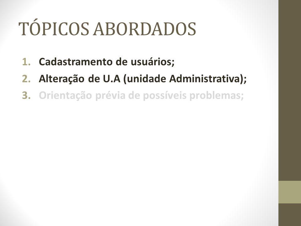 TÓPICOS ABORDADOS 1.Cadastramento de usuários; 2.Alteração de U.A (unidade Administrativa); 3.Orientação prévia de possíveis problemas;