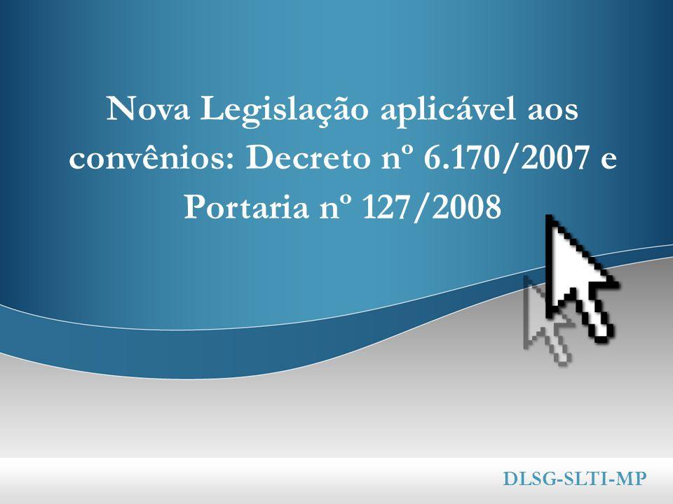 Nova Legislação aplicável aos convênios: Decreto nº 6.170/2007 e Portaria nº 127/2008 DLSG-SLTI-MP
