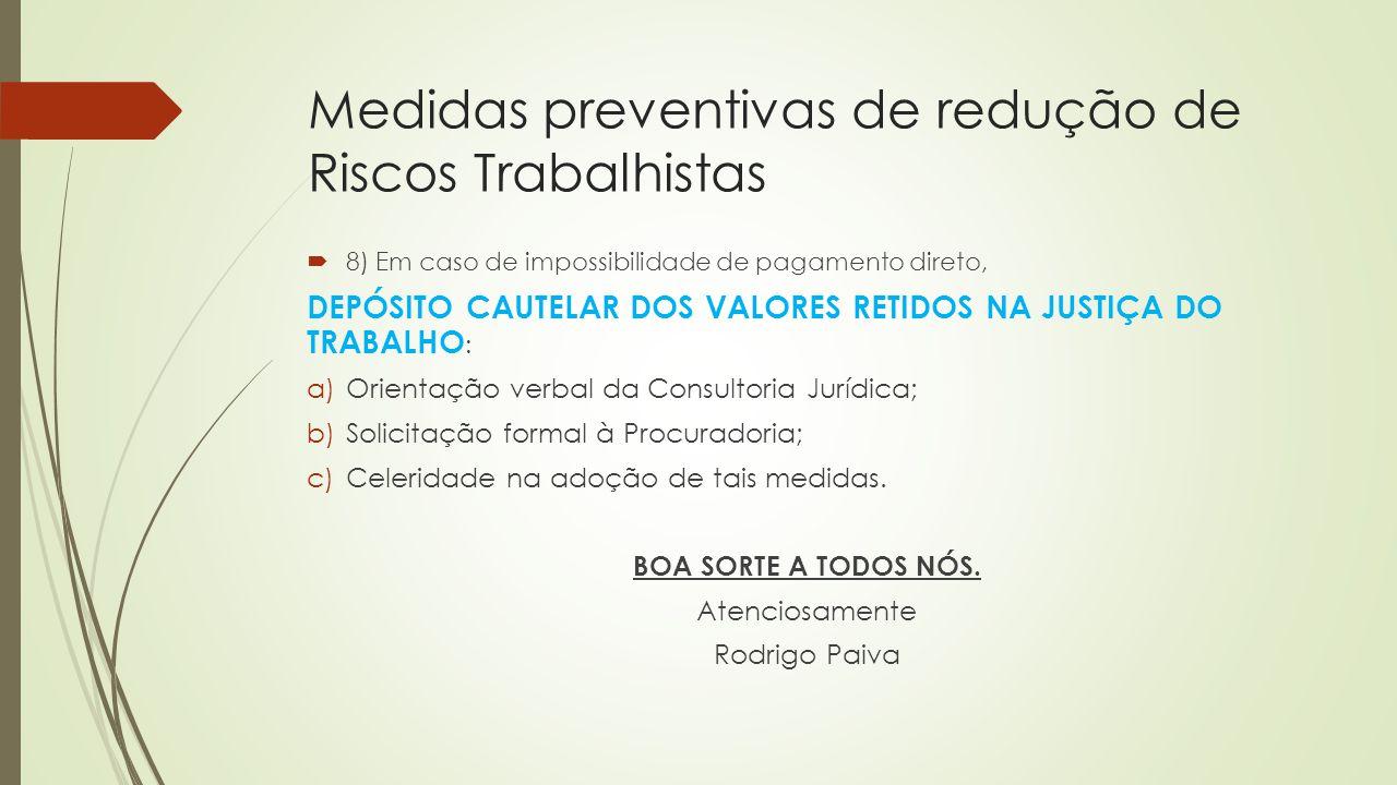 Medidas preventivas de redução de Riscos Trabalhistas  8) Em caso de impossibilidade de pagamento direto, DEPÓSITO CAUTELAR DOS VALORES RETIDOS NA JU