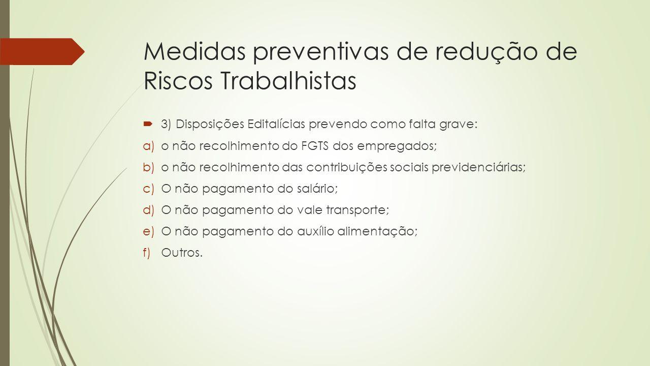 Medidas preventivas de redução de Riscos Trabalhistas  3) Disposições Editalícias prevendo como falta grave: a)o não recolhimento do FGTS dos emprega