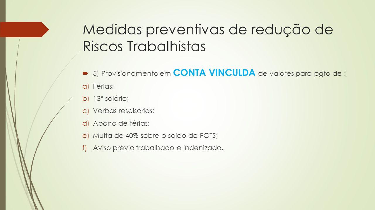 Medidas preventivas de redução de Riscos Trabalhistas  5) Provisionamento em CONTA VINCULDA de valores para pgto de : a)Férias; b)13º salário; c)Verb