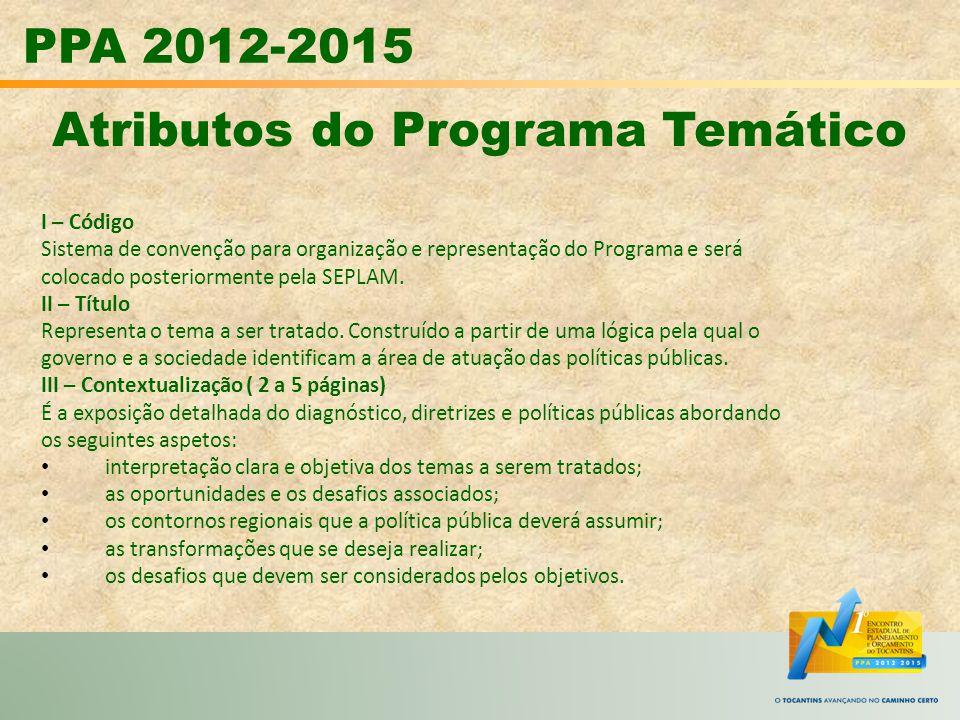 PPA 2012-2015 Atributos do Programa Temático I – Código Sistema de convenção para organização e representação do Programa e será colocado posteriormen
