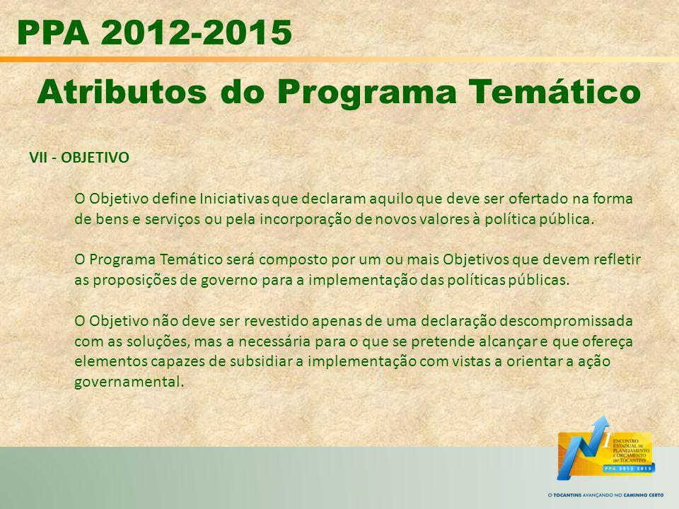 PPA 2012-2015 Atributos do Programa Temático VII - OBJETIVO O Objetivo define Iniciativas que declaram aquilo que deve ser ofertado na forma de bens e