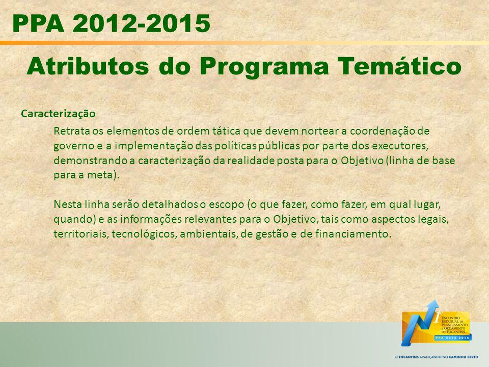 PPA 2012-2015 Atributos do Programa Temático Caracterização Retrata os elementos de ordem tática que devem nortear a coordenação de governo e a implem