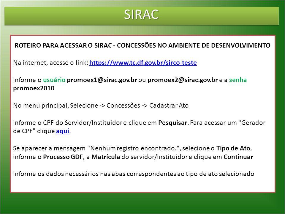 SIRACSIRAC ROTEIRO PARA ACESSAR O SIRAC - CONCESSÕES NO AMBIENTE DE DESENVOLVIMENTO Na internet, acesse o link: https://www.tc.df.gov.br/sirco-testehttps://www.tc.df.gov.br/sirco-teste Informe o usuário promoex1@sirac.gov.br ou promoex2@sirac.gov.br e a senha promoex2010 No menu principal, Selecione -> Concessões -> Cadastrar Ato Informe o CPF do Servidor/Instituidor e clique em Pesquisar.