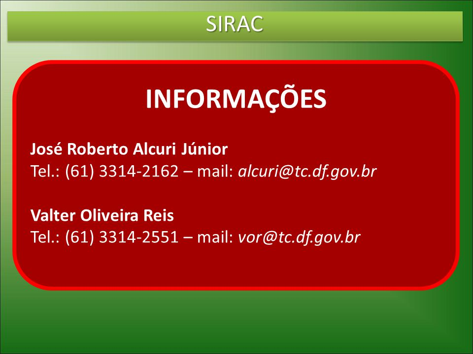 SIRACSIRAC INFORMAÇÕES José Roberto Alcuri Júnior Tel.: (61) 3314-2162 – mail: alcuri@tc.df.gov.br Valter Oliveira Reis Tel.: (61) 3314-2551 – mail: v