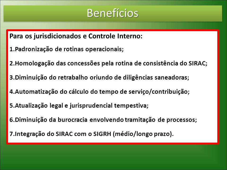 BenefíciosBenefícios Para os jurisdicionados e Controle Interno: 1.Padronização de rotinas operacionais; 2.Homologação das concessões pela rotina de consistência do SIRAC; 3.Diminuição do retrabalho oriundo de diligências saneadoras; 4.Automatização do cálculo do tempo de serviço/contribuição; 5.Atualização legal e jurisprudencial tempestiva; 6.Diminuição da burocracia envolvendo tramitação de processos; 7.Integração do SIRAC com o SIGRH (médio/longo prazo).