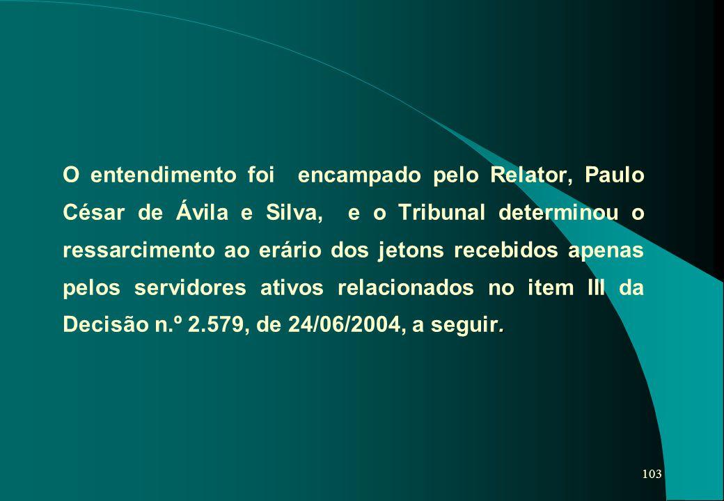 103. O entendimento foi encampado pelo Relator, Paulo César de Ávila e Silva, e o Tribunal determinou o ressarcimento ao erário dos jetons recebidos a