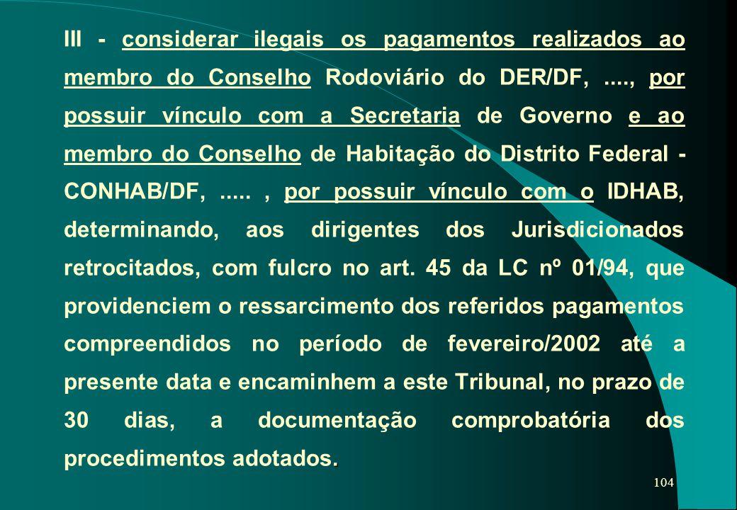 104. III - considerar ilegais os pagamentos realizados ao membro do Conselho Rodoviário do DER/DF,...., por possuir vínculo com a Secretaria de Govern