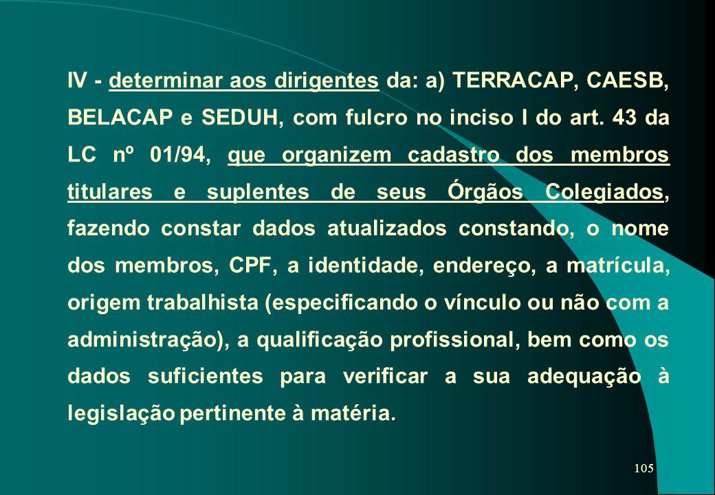 105. IV - determinar aos dirigentes da: a) TERRACAP, CAESB, BELACAP e SEDUH, com fulcro no inciso I do art. 43 da LC nº 01/94, que organizem cadastro