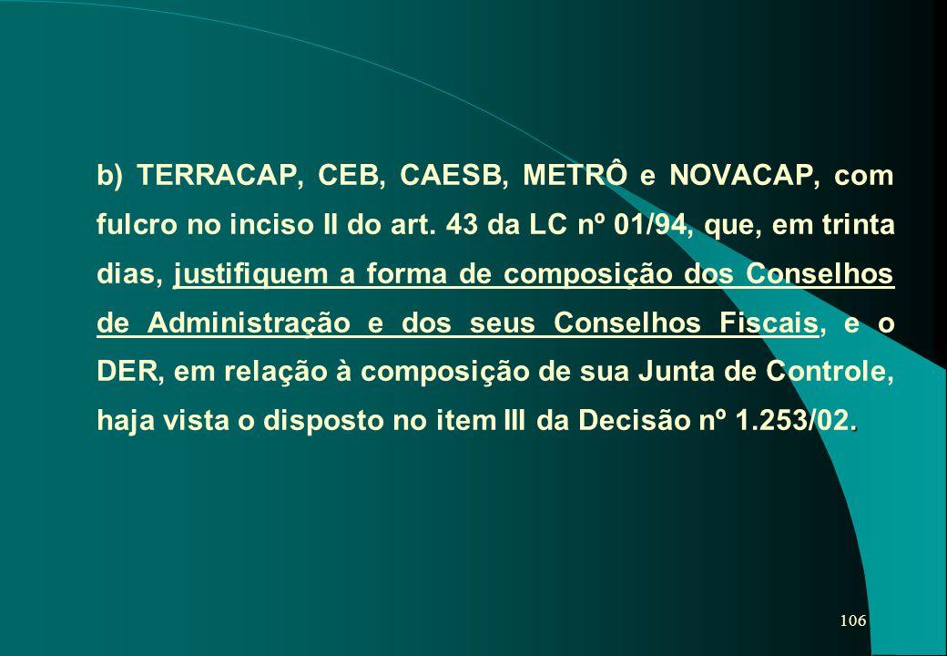 106. b) TERRACAP, CEB, CAESB, METRÔ e NOVACAP, com fulcro no inciso II do art. 43 da LC nº 01/94, que, em trinta dias, justifiquem a forma de composiç