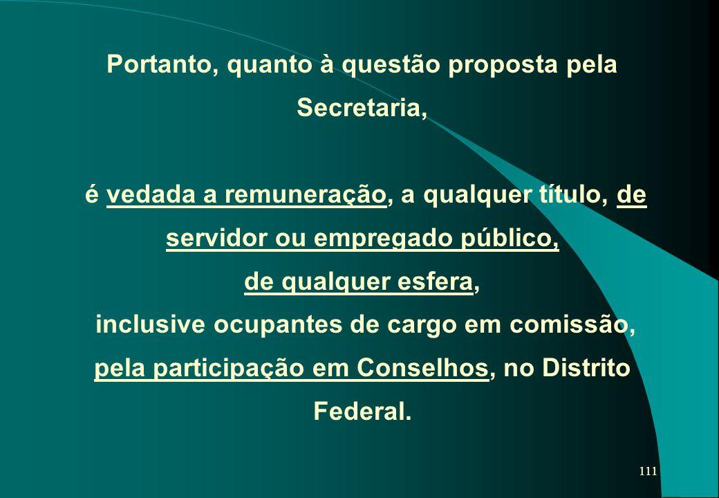 111 Portanto, quanto à questão proposta pela Secretaria, é vedada a remuneração, a qualquer título, de servidor ou empregado público, de qualquer esfe