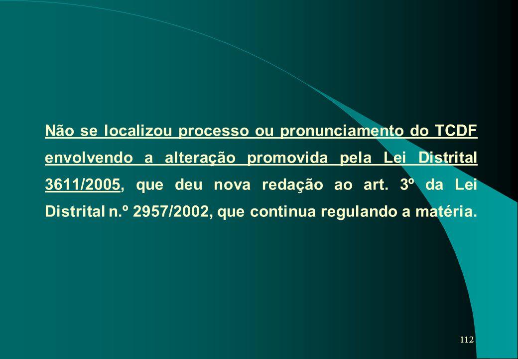 112 Não se localizou processo ou pronunciamento do TCDF envolvendo a alteração promovida pela Lei Distrital 3611/2005, que deu nova redação ao art. 3º