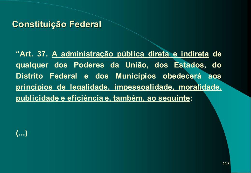 """113 Constituição Federal """"Art. 37. A administração pública direta e indireta de qualquer dos Poderes da União, dos Estados, do Distrito Federal e dos"""