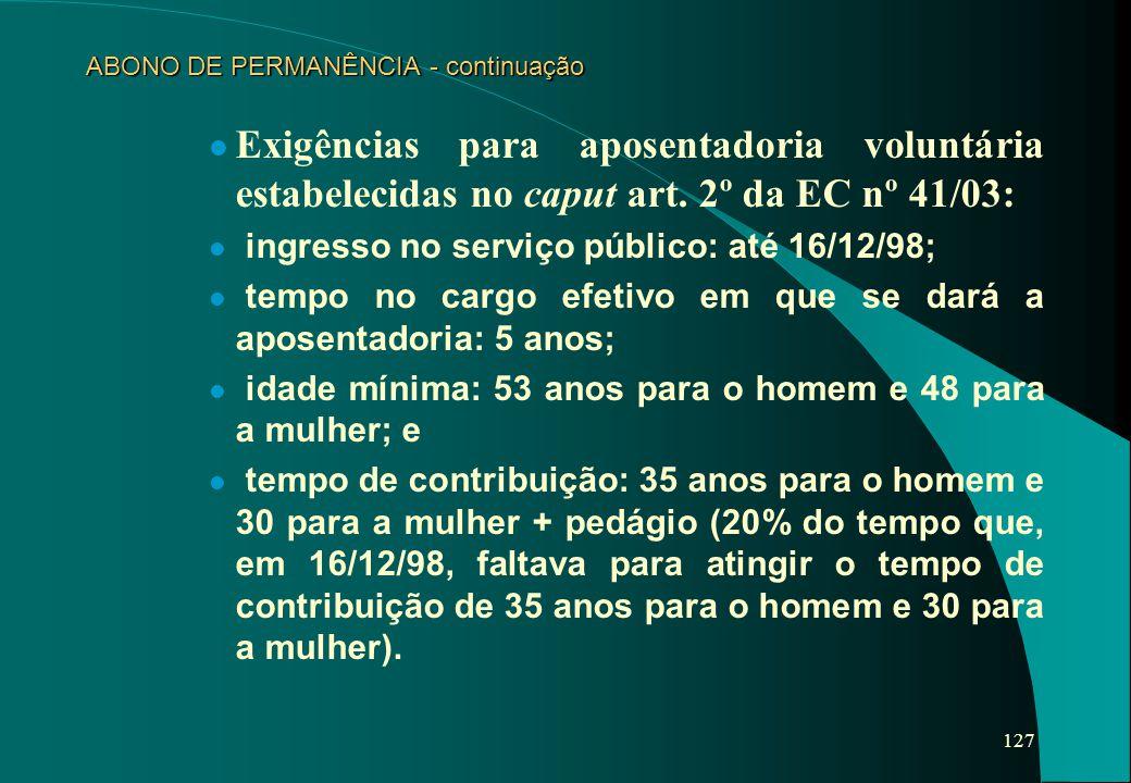 127 ABONO DE PERMANÊNCIA - continuação Exigências para aposentadoria voluntária estabelecidas no caput art. 2º da EC nº 41/03: l ingresso no serviço p