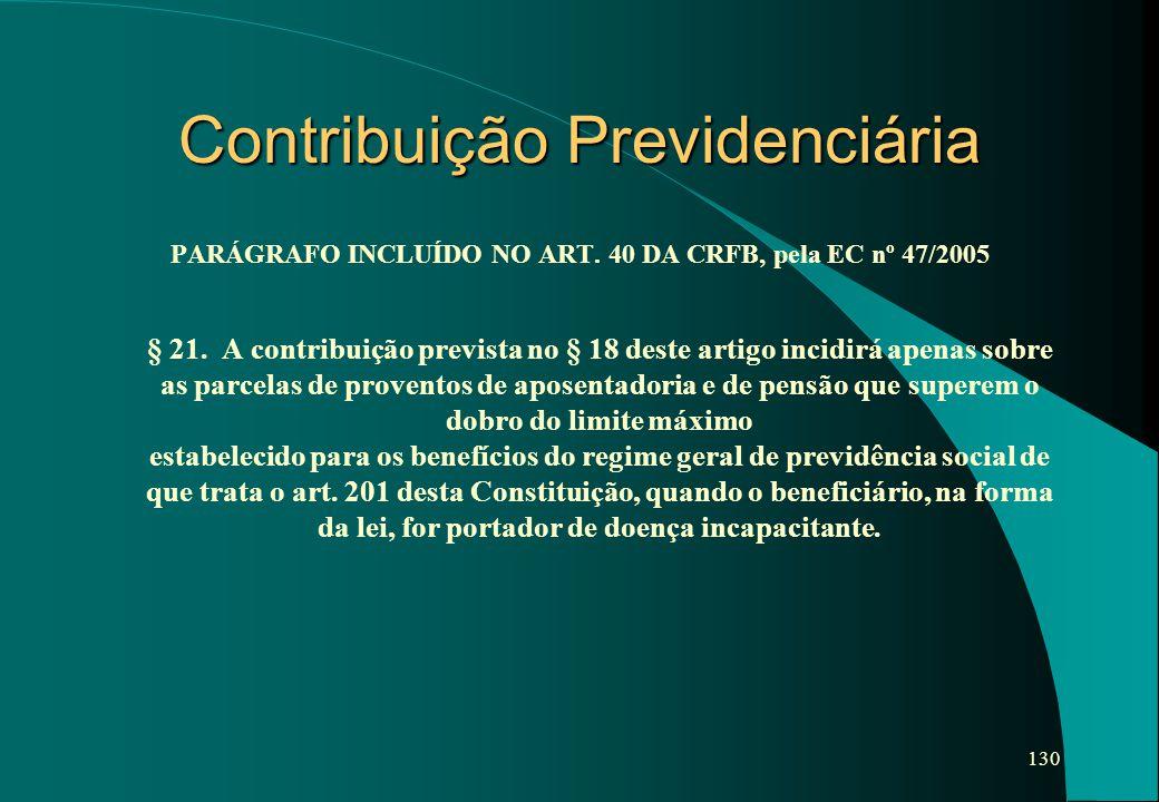 130 Contribuição Previdenciária PARÁGRAFO INCLUÍDO NO ART. 40 DA CRFB, pela EC nº 47/2005 § 21. A contribuição prevista no § 18 deste artigo incidirá