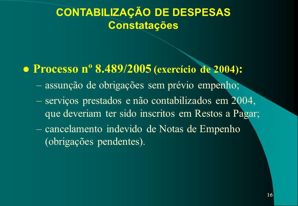 16 CONTABILIZAÇÃO DE DESPESAS Constatações l Processo nº 8.489/2005 (exercício de 2004) : –assunção de obrigações sem prévio empenho; –serviços presta