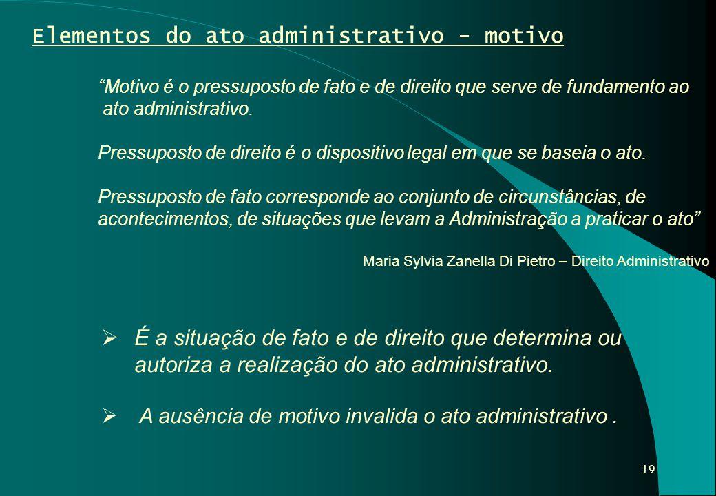 """19 Elementos do ato administrativo - motivo """"Motivo é o pressuposto de fato e de direito que serve de fundamento ao ato administrativo. Pressuposto de"""