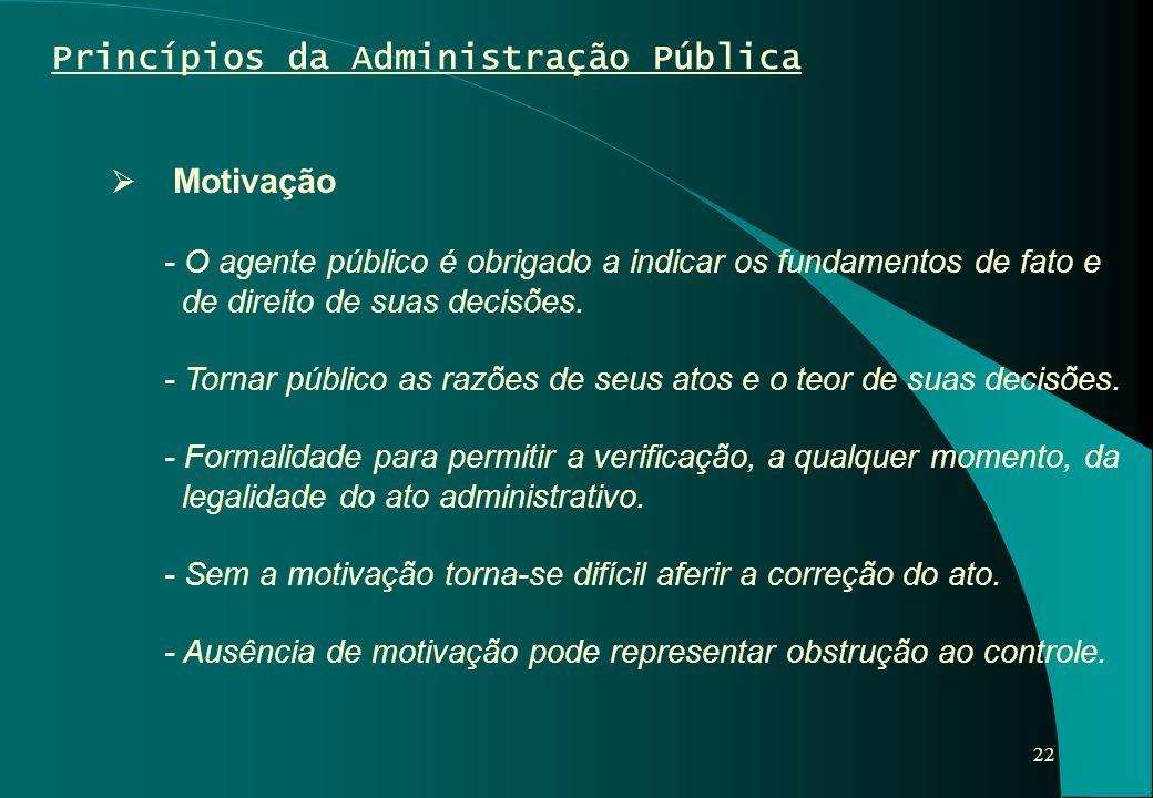 22 Princípios da Administração Pública  Motivação - O agente público é obrigado a indicar os fundamentos de fato e de direito de suas decisões. - Tor
