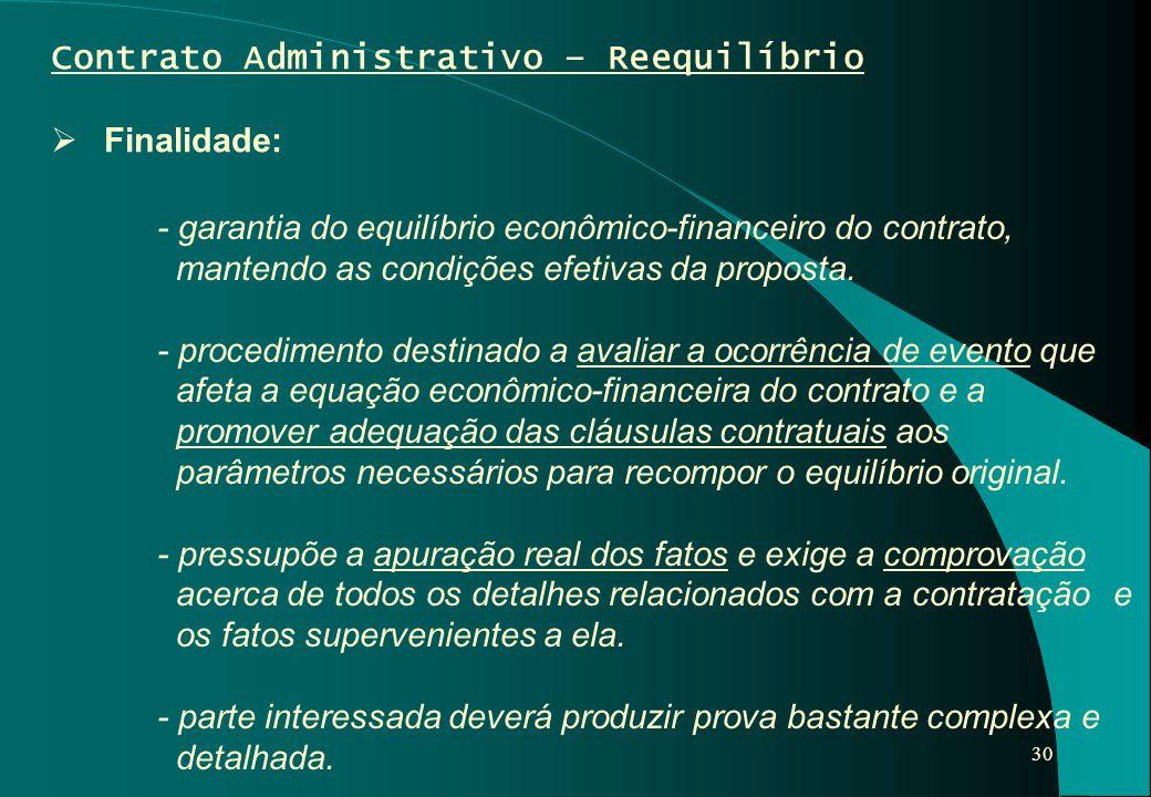 30 Contrato Administrativo – Reequilíbrio  Finalidade: - garantia do equilíbrio econômico-financeiro do contrato, mantendo as condições efetivas da p