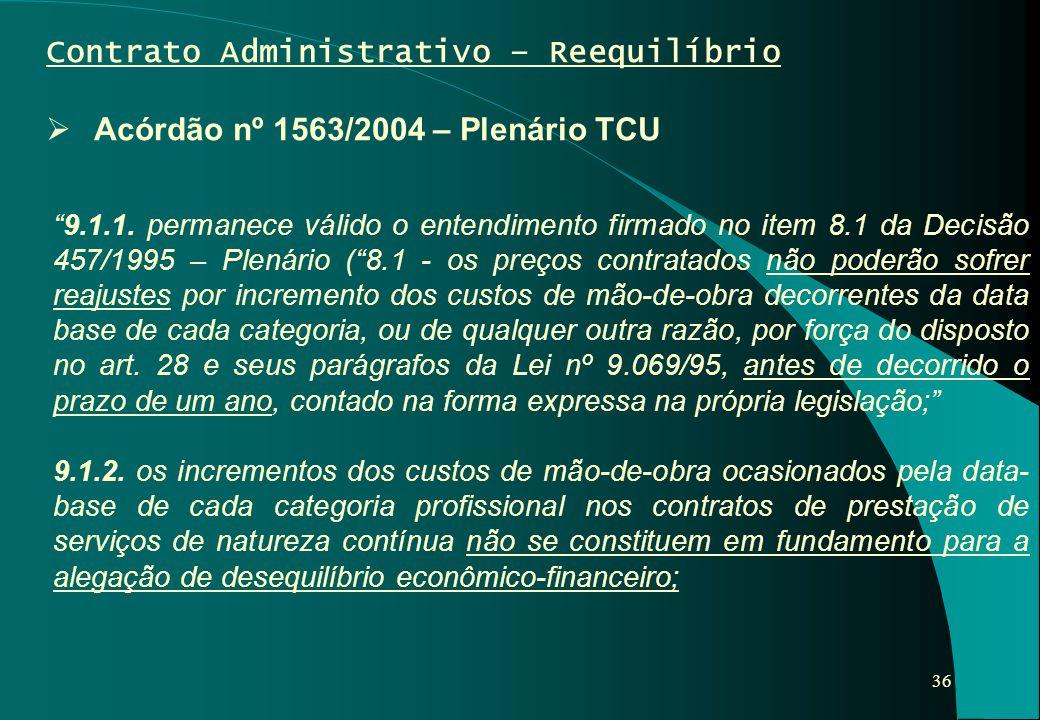 """36 Contrato Administrativo – Reequilíbrio  Acórdão nº 1563/2004 – Plenário TCU """"9.1.1. permanece válido o entendimento firmado no item 8.1 da Decisão"""