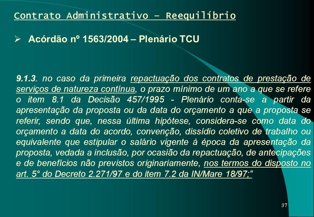 37 Contrato Administrativo – Reequilíbrio  Acórdão nº 1563/2004 – Plenário TCU 9.1.3. no caso da primeira repactuação dos contratos de prestação de s