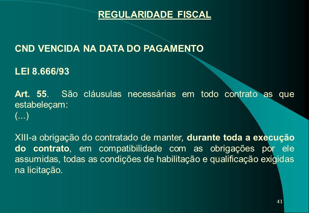 41 REGULARIDADE FISCAL CND VENCIDA NA DATA DO PAGAMENTO LEI 8.666/93 Art. 55. São cláusulas necessárias em todo contrato as que estabeleçam: (...) XII