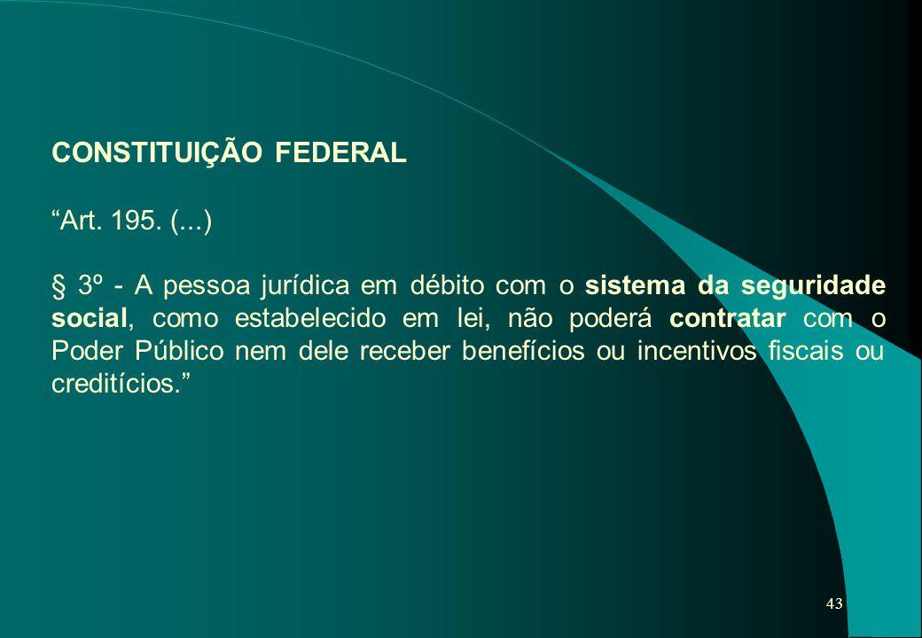 """43 CONSTITUIÇÃO FEDERAL """"Art. 195. (...) § 3º - A pessoa jurídica em débito com o sistema da seguridade social, como estabelecido em lei, não poderá c"""