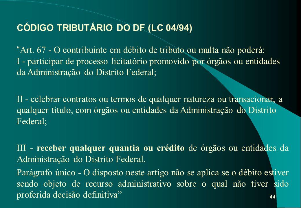 """44 CÓDIGO TRIBUTÁRIO DO DF (LC 04/94) """" Art. 67 - O contribuinte em débito de tributo ou multa não poderá: I - participar de processo licitatório prom"""