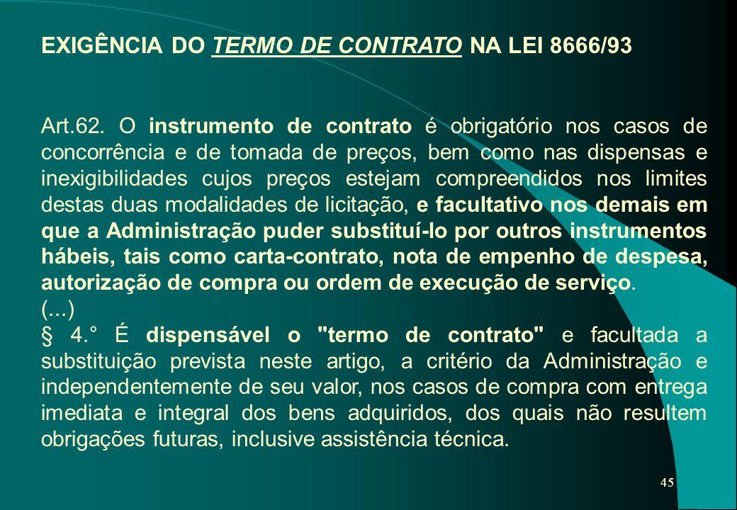 45 EXIGÊNCIA DO TERMO DE CONTRATO NA LEI 8666/93 Art.62. O instrumento de contrato é obrigatório nos casos de concorrência e de tomada de preços, bem