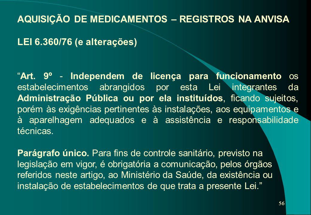 """56 AQUISIÇÃO DE MEDICAMENTOS – REGISTROS NA ANVISA LEI 6.360/76 (e alterações) """"Art. 9º - Independem de licença para funcionamento os estabelecimentos"""