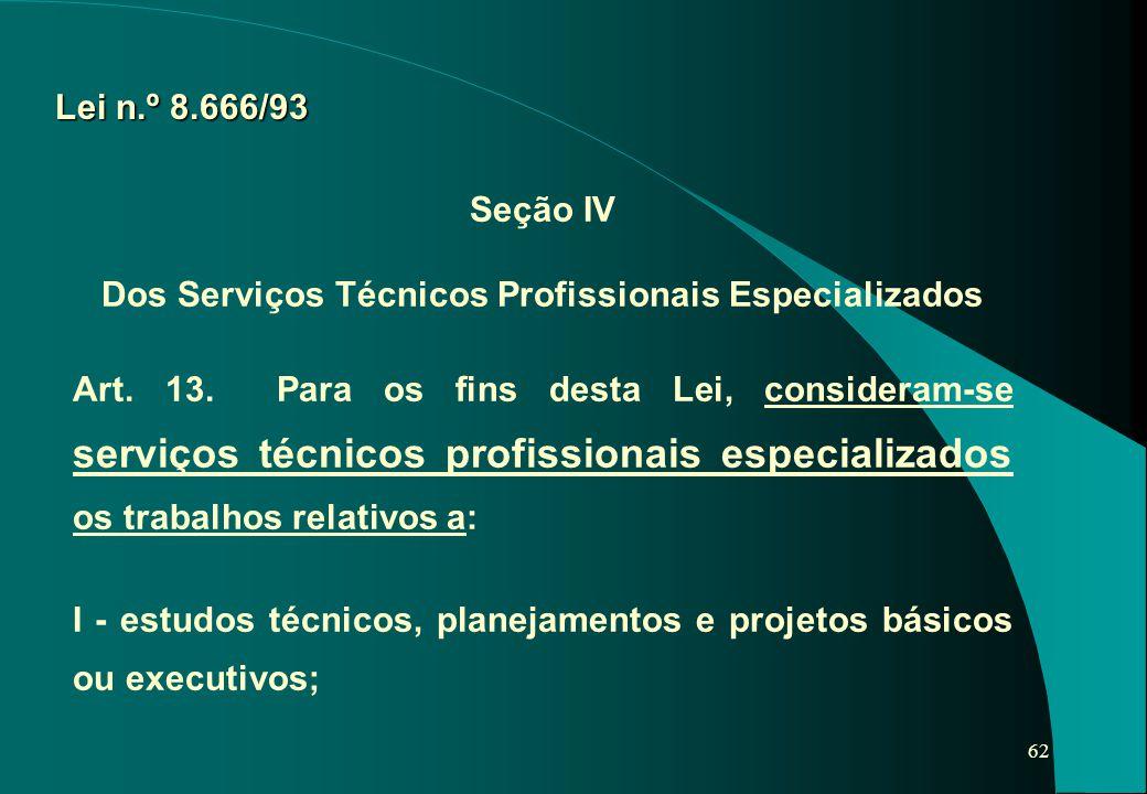 62 Lei n.º 8.666/93 Seção IV Dos Serviços Técnicos Profissionais Especializados Art. 13. Para os fins desta Lei, consideram-se serviços técnicos profi