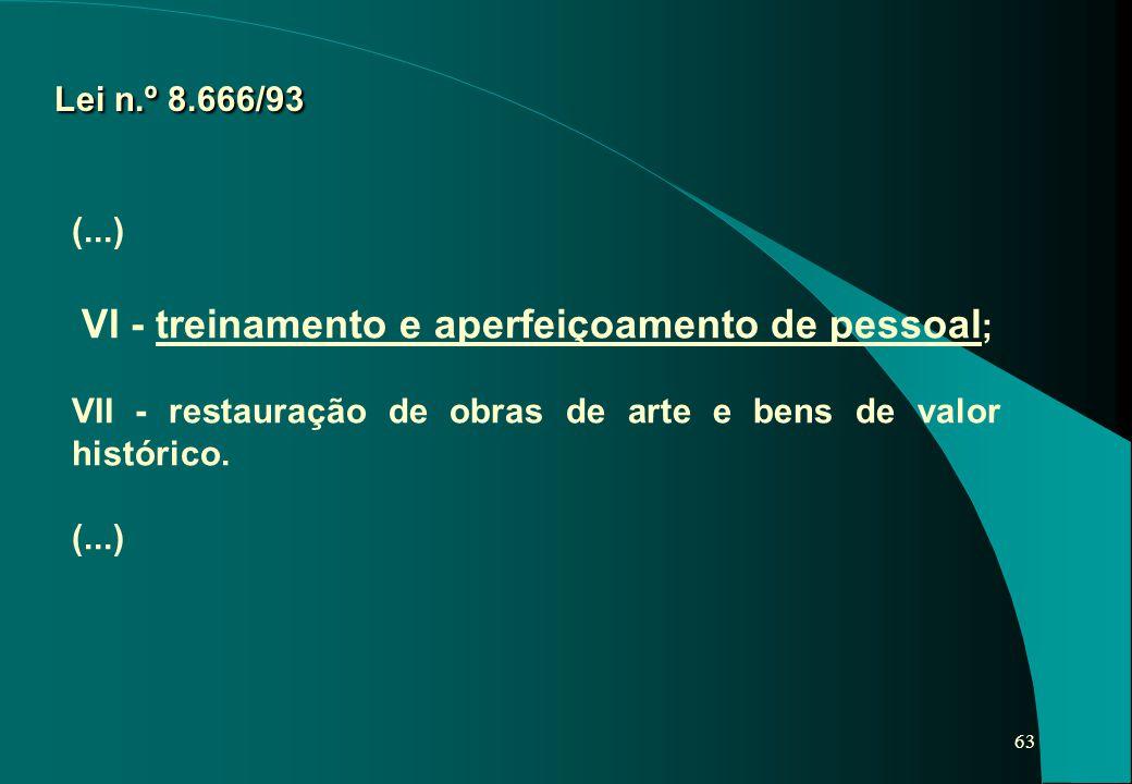 63 Lei n.º 8.666/93 (...) VI - treinamento e aperfeiçoamento de pessoal ; VII - restauração de obras de arte e bens de valor histórico. (...)