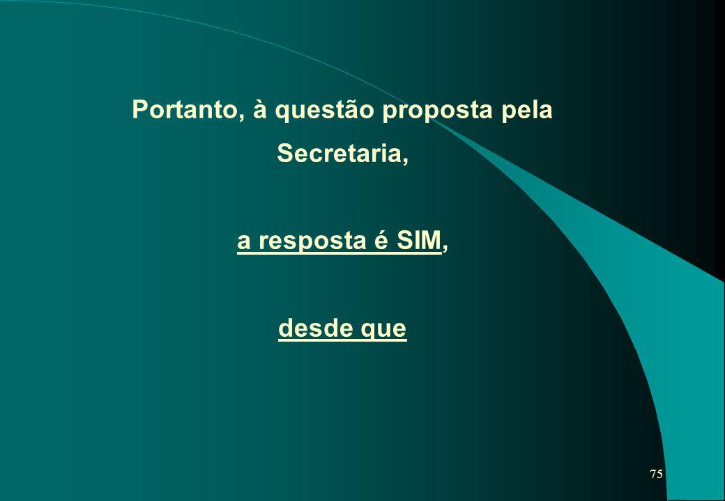 75 Portanto, à questão proposta pela Secretaria, a resposta é SIM, desde que