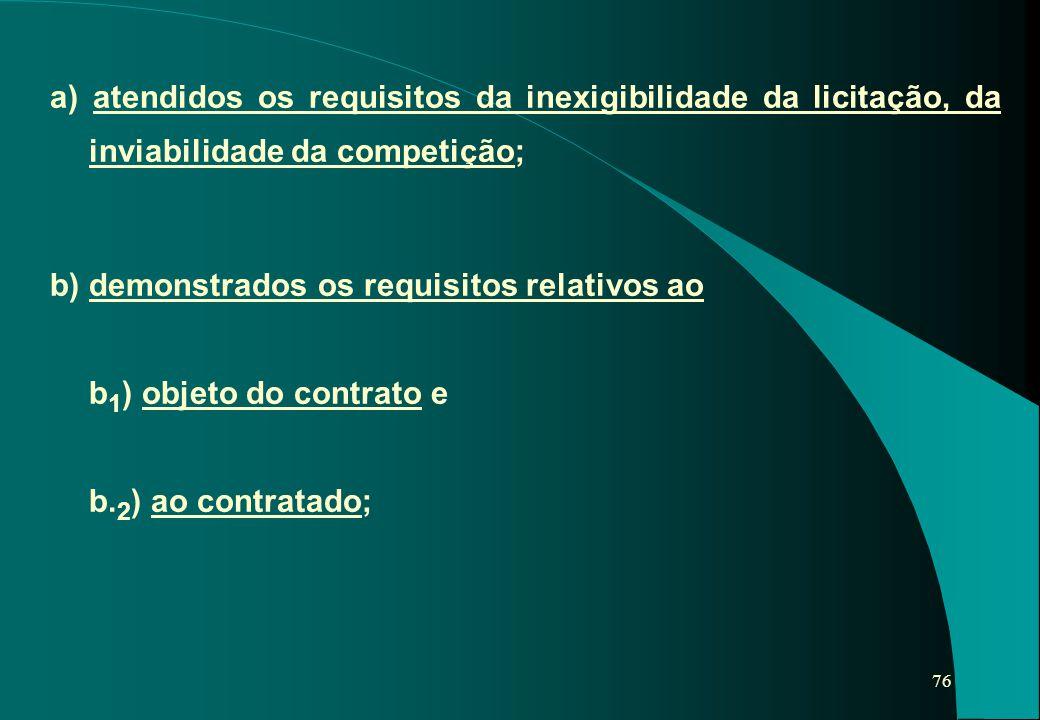 76 a) atendidos os requisitos da inexigibilidade da licitação, da inviabilidade da competição; b) demonstrados os requisitos relativos ao b 1 ) objeto