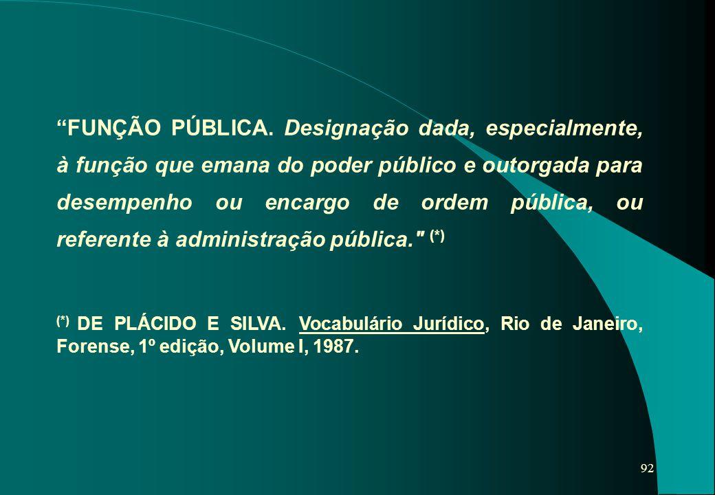 """92 """"FUNÇÃO PÚBLICA. Designação dada, especialmente, à função que emana do poder público e outorgada para desempenho ou encargo de ordem pública, ou re"""