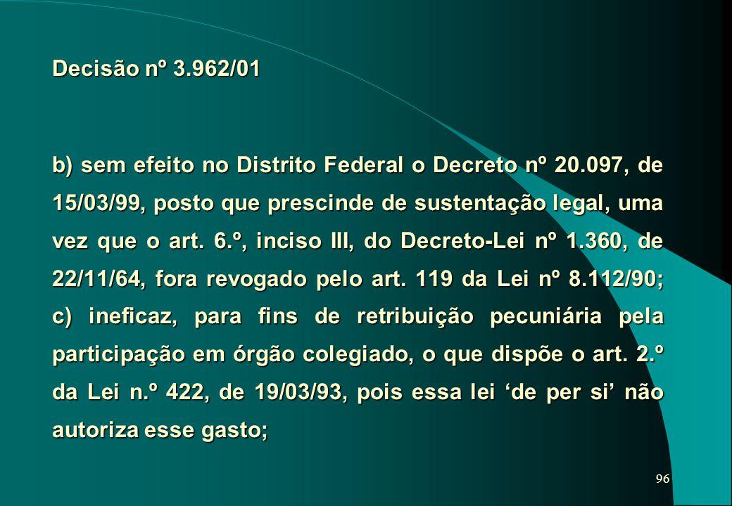96 b) sem efeito no Distrito Federal o Decreto nº 20.097, de 15/03/99, posto que prescinde de sustentação legal, uma vez que o art. 6.º, inciso III, d