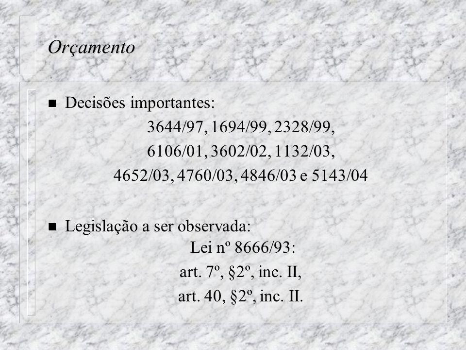 Orçamento n Decisões importantes: 3644/97, 1694/99, 2328/99, 6106/01, 3602/02, 1132/03, 4652/03, 4760/03, 4846/03 e 5143/04 n Legislação a ser observada: Lei nº 8666/93: art.