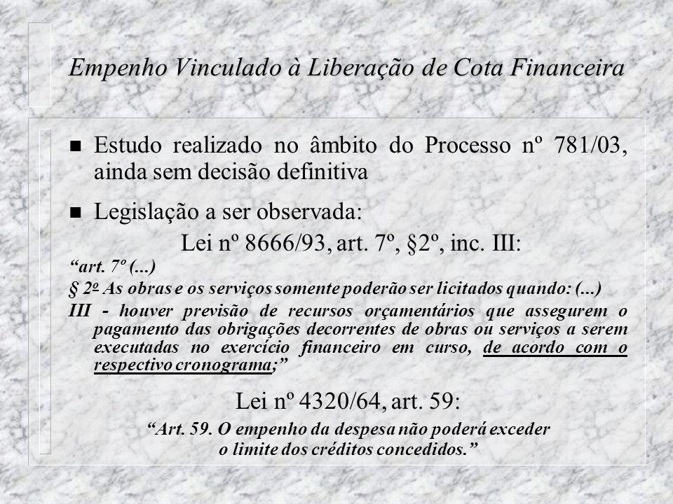 Empenho Vinculado à Liberação de Cota Financeira n Estudo realizado no âmbito do Processo nº 781/03, ainda sem decisão definitiva n Legislação a ser observada: Lei nº 8666/93, art.
