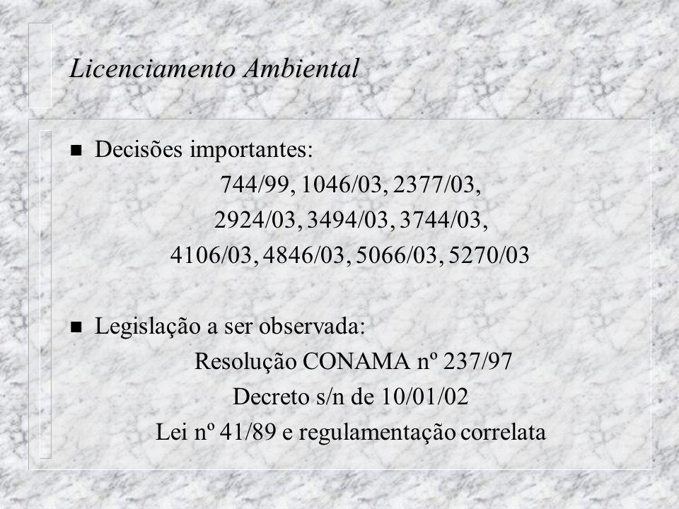 Licenciamento Ambiental n Decisões importantes: 744/99, 1046/03, 2377/03, 2924/03, 3494/03, 3744/03, 4106/03, 4846/03, 5066/03, 5270/03 n Legislação a ser observada: Resolução CONAMA nº 237/97 Decreto s/n de 10/01/02 Lei nº 41/89 e regulamentação correlata