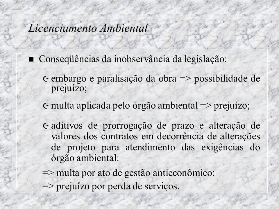 Licenciamento Ambiental n Conseqüências da inobservância da legislação: Z embargo e paralisação da obra => possibilidade de prejuízo; Z multa aplicada pelo órgão ambiental => prejuízo; Z aditivos de prorrogação de prazo e alteração de valores dos contratos em decorrência de alterações de projeto para atendimento das exigências do órgão ambiental: => multa por ato de gestão antieconômico; => prejuízo por perda de serviços.