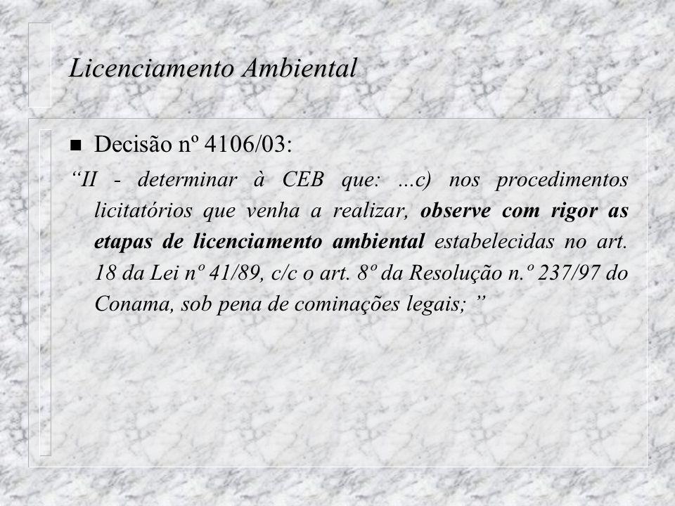 Licenciamento Ambiental n Decisão nº 4106/03: II - determinar à CEB que:...c) nos procedimentos licitatórios que venha a realizar, observe com rigor as etapas de licenciamento ambiental estabelecidas no art.