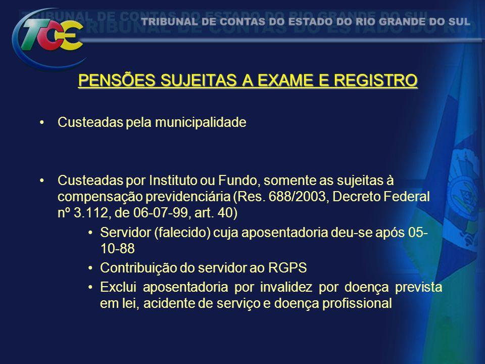 PENSÕES SUJEITAS A EXAME E REGISTRO Custeadas pela municipalidade Custeadas por Instituto ou Fundo, somente as sujeitas à compensação previdenciária (