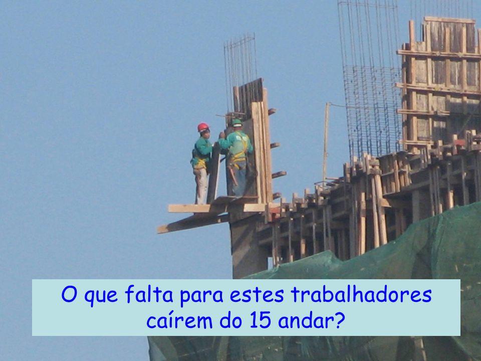 O que falta para estes trabalhadores caírem do 15 andar