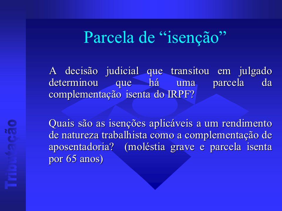 Parcela de isenção A decisão judicial que transitou em julgado determinou que há uma parcela da complementação isenta do IRPF.