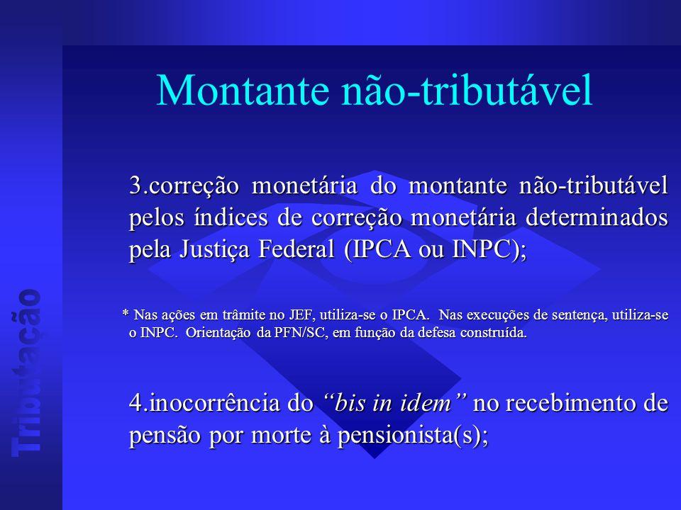 Montante não-tributável 3.correção monetária do montante não-tributável pelos índices de correção monetária determinados pela Justiça Federal (IPCA ou INPC); * Nas ações em trâmite no JEF, utiliza-se o IPCA.