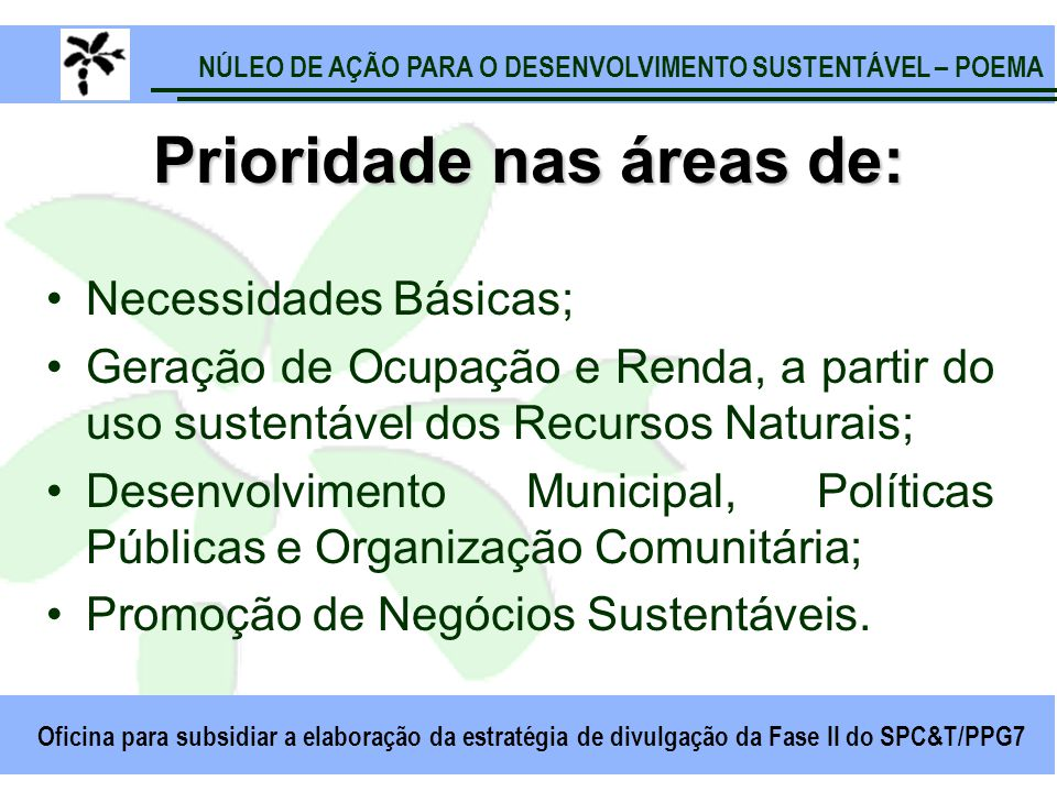 NÚLEO DE AÇÃO PARA O DESENVOLVIMENTO SUSTENTÁVEL – POEMA Oficina para subsidiar a elaboração da estratégia de divulgação da Fase II do SPC&T/PPG7 Prioridade nas áreas de: Necessidades Básicas; Geração de Ocupação e Renda, a partir do uso sustentável dos Recursos Naturais; Desenvolvimento Municipal, Políticas Públicas e Organização Comunitária; Promoção de Negócios Sustentáveis.