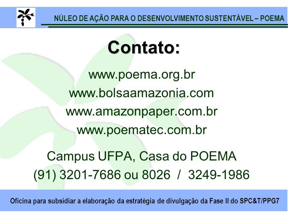 NÚLEO DE AÇÃO PARA O DESENVOLVIMENTO SUSTENTÁVEL – POEMA Oficina para subsidiar a elaboração da estratégia de divulgação da Fase II do SPC&T/PPG7 Contato: www.poema.org.br www.bolsaamazonia.com www.amazonpaper.com.br www.poematec.com.br Campus UFPA, Casa do POEMA (91) 3201-7686 ou 8026 / 3249-1986