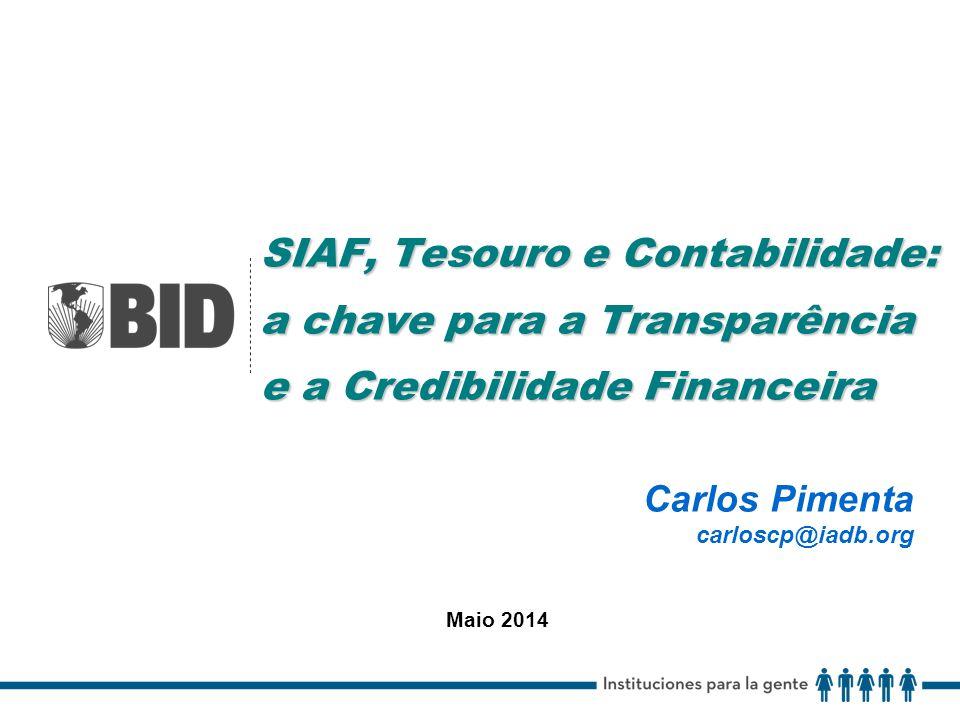 SIAF, Tesouro e Contabilidade: a chave para a Transparência e a Credibilidade Financeira Carlos Pimenta carloscp@iadb.org Maio 2014
