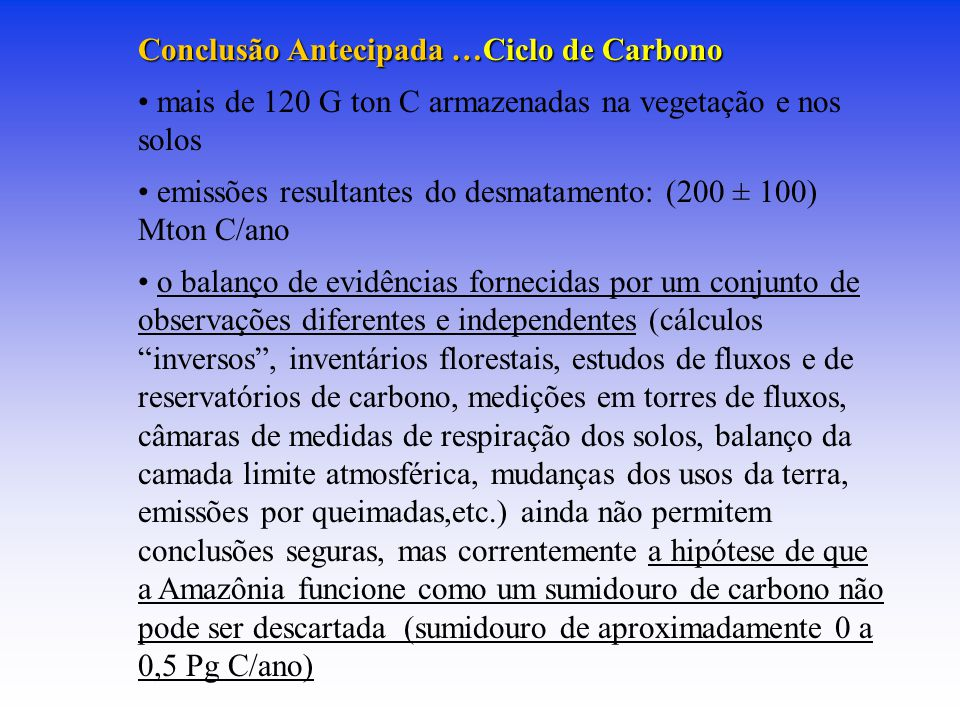 Conclusão Antecipada …Ciclo de Carbono mais de 120 G ton C armazenadas na vegetação e nos solos emissões resultantes do desmatamento: (200 ± 100) Mton C/ano o balanço de evidências fornecidas por um conjunto de observações diferentes e independentes (cálculos inversos , inventários florestais, estudos de fluxos e de reservatórios de carbono, medições em torres de fluxos, câmaras de medidas de respiração dos solos, balanço da camada limite atmosférica, mudanças dos usos da terra, emissões por queimadas,etc.) ainda não permitem conclusões seguras, mas correntemente a hipótese de que a Amazônia funcione como um sumidouro de carbono não pode ser descartada (sumidouro de aproximadamente 0 a 0,5 Pg C/ano)